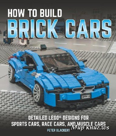 Peter Blackert - How to Build Brick Cars: Detailed LEGO Designs for Sports Cars, Race Cars, and Muscle Cars