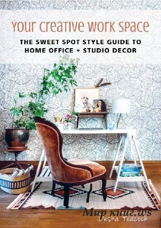 Desha Peacock - Your Creative Work Space: The Sweet Spot Style Guide to Home Office + Studio Decor
