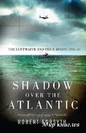 Robert Forsyth - Shadow over the Atlantic: The Luftwaffe and the U-boats: 1943–45
