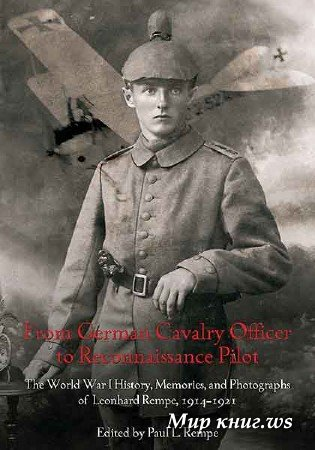 Paul L. Rempe - From German Cavalry Officer to Reconnaissance Pilot: The World War I History, Memories, and Photographs of Leonhard Rempe, 1914-1921