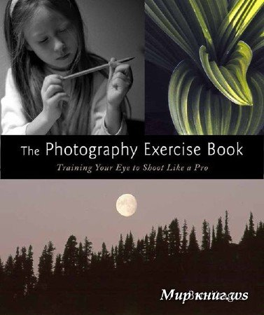 Bert Krages - The Photography Exercise Book: Training Your Eye to Shoot Like a Pro