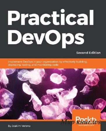 Joakim Verona - Practical DevOps: Implement DevOps in your organization by effectively building, deploying, testing, and monitoring code, 2nd Edition