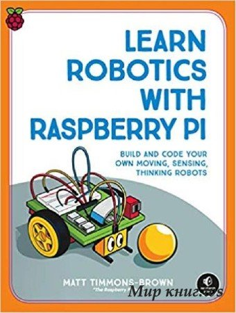 Matt Timmons-Brown - Learn Robotics with Raspberry Pi: Build and Code Your Own Moving, Sensing, Thinking Robots