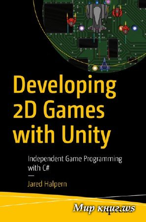 Jared Halpern - Developing 2D Games with Unity: Independent Game Programming with C#