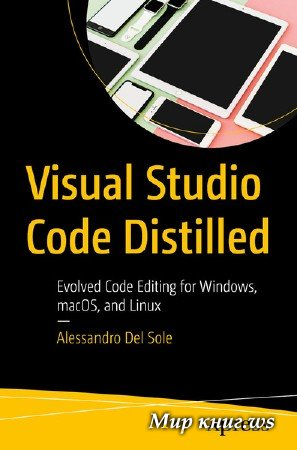 Alessandro Del Sole - Visual Studio Code Distilled: Evolved Code Editing for Windows, macOS, and Linux