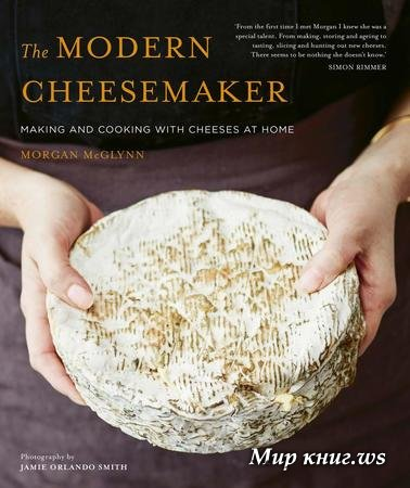 Morgan McGlynn - The Modern Cheesemaker: Making and cooking with cheeses at home