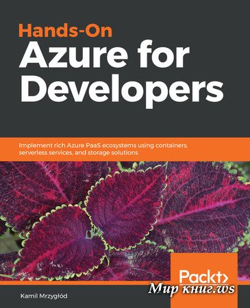 Kamil Mrzyglod - Hands-On Azure for Developers: Implement rich Azure PaaS ecosystems using containers, serverless services, and storage solutions