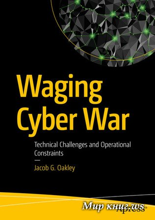 Jacob G. Oakley - Waging Cyber War: Technical Challenges and Operational Constraints