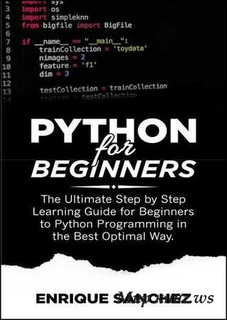 Enrique Sanchez - Python For Beginners: The Ultimate Step by Step Learning Guide for Beginners to Python Programming in the Best Optimal Way