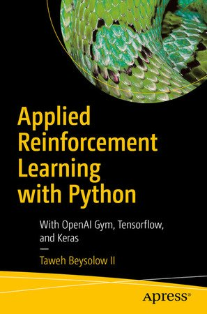 Taweh Beysolow II - Applied Reinforcement Learning with Python: With OpenAI Gym, Tensorflow, and Keras