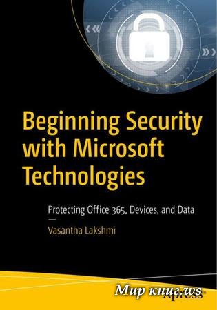Vasantha Lakshmi - Beginning Security with Microsoft Technologies: Protecting Office 365, Devices, and Data
