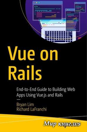 Bryan Lim, Richard LaFranchi - Vue on Rails: End-to-End Guide to Building Web Apps Using Vue.js and Rails