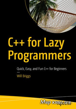 Will Briggs - C++ for Lazy Programmers: Quick, Easy, and Fun C++ for Beginners