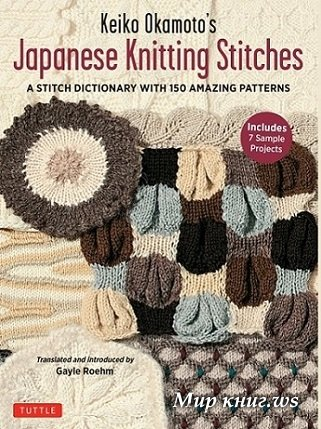 Keiko Okamoto's Japanese Knitting Stitches: A Stitch Dictionary of 150 Amazing Patterns with 7 Sample Projects