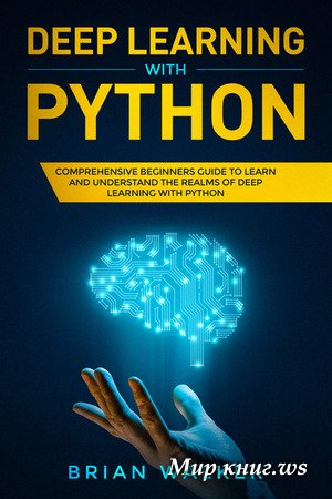 Brian Walker - Deep Learning with Python: Comprehensive Beginners Guide to Learn and Understand the Realms of Deep Learning with Python