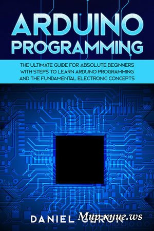 Geron D. - Arduino Programming: The Ultimate Guide for Absolute Beginners with Steps to Learn Arduino Programming