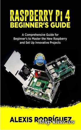 Rodriguez A. - Raspberry Pi 4 Beginner's Guide: A Comprehensive Guide for Beginner's to Master the New Raspberry and Set Up Innovative Projects