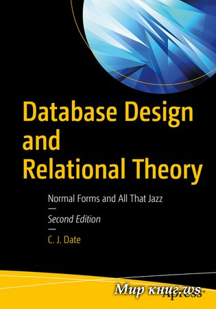 Date C.J. - Database Design and Relational Theory: Normal Forms and All That Jazz, 2nd Edition