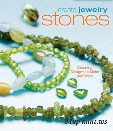 Marlene Blessing, Jamie Hogsett - Create Jewelry: Stones (Stunning Designs to Make and Wear)