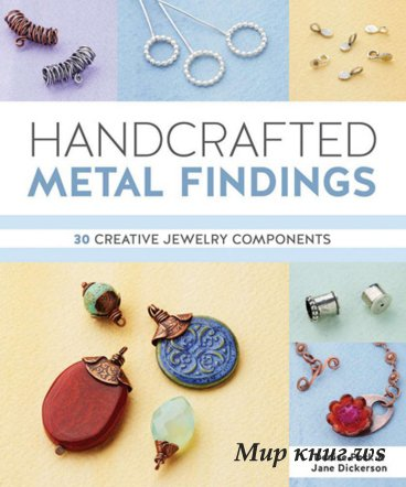 Denise Peck, Jane Dickerson - Handcrafted Metal Findings: 30 Creative Jewelry Components