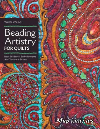 Thom Atkins - Beading Artistry for Quilts: Basic Stitches & Embellishments. Add Texture & Drama
