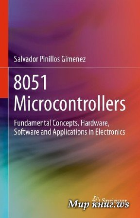 Salvador Pinillos Gimenez - 8051 Microcontrollers: Fundamental Concepts, Hardware, Software and Applications in Electronics