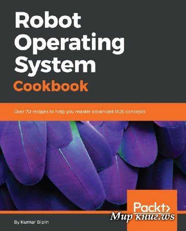 Kumar Bipin - Robot Operating System Cookbook: Over 70 recipes to help you master advanced ROS concepts