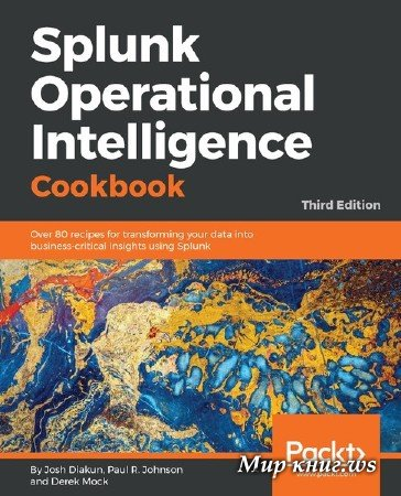 Josh Diakun, Paul R. Johnson - Splunk Operational Intelligence Cookbook: Over 80 recipes for transforming your data into business-critical insights using Splunk, 3rd Edition