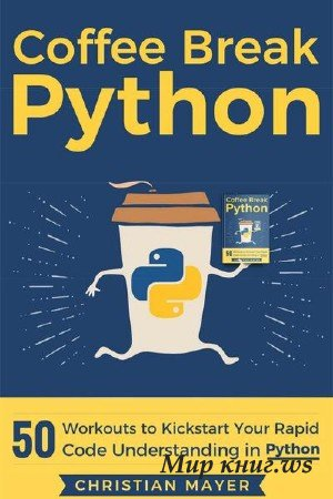 Christian Mayer - Coffee Break Python: 50 Workouts to Kickstart Your Rapid Code Understanding in Python
