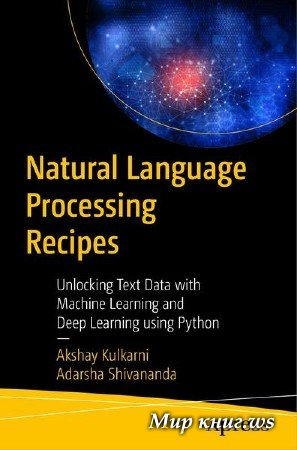 Akshay Kulkarni, Adarsha Shivananda - Natural Language Processing Recipes: Unlocking Text Data with Machine Learning and Deep Learning using Python