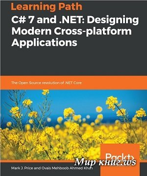 Mark J. Price, Ovais Mehboob Ahmed Khan - C# 7 and .NET. Designing Modern Cross-platform Applications