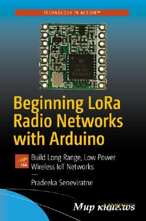 Pradeeka Seneviratne - Beginning LoRa Radio Networks with Arduino: Build Long Range, Low Power Wireless IoT Networks